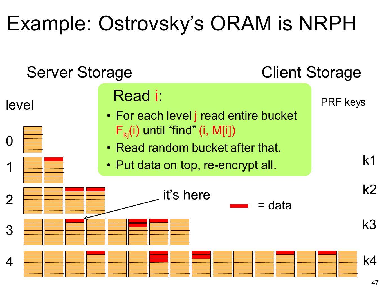 47 Example: Ostrovsky's ORAM is NRPH level 1 2 3 4 0 Server StorageClient Storage PRF keys k1 k2 k3 k4 For each level j read entire bucket F kj (i) un