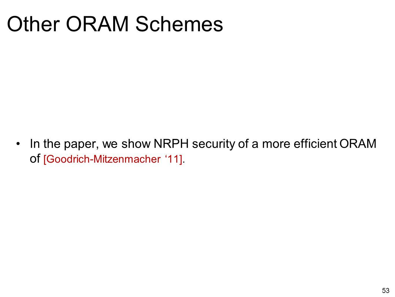 In the paper, we show NRPH security of a more efficient ORAM of [Goodrich-Mitzenmacher '11]. 53 Other ORAM Schemes