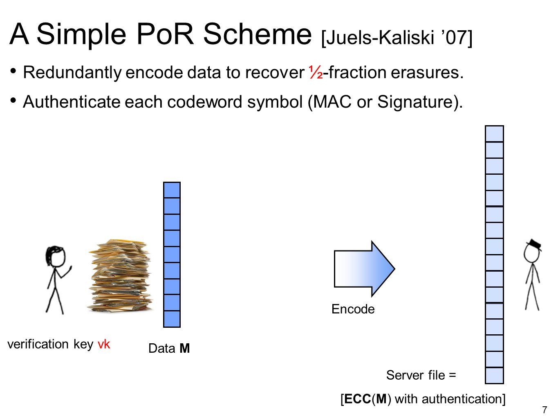 7 A Simple PoR Scheme [Juels-Kaliski '07] Redundantly encode data to recover ½-fraction erasures. Authenticate each codeword symbol (MAC or Signature)