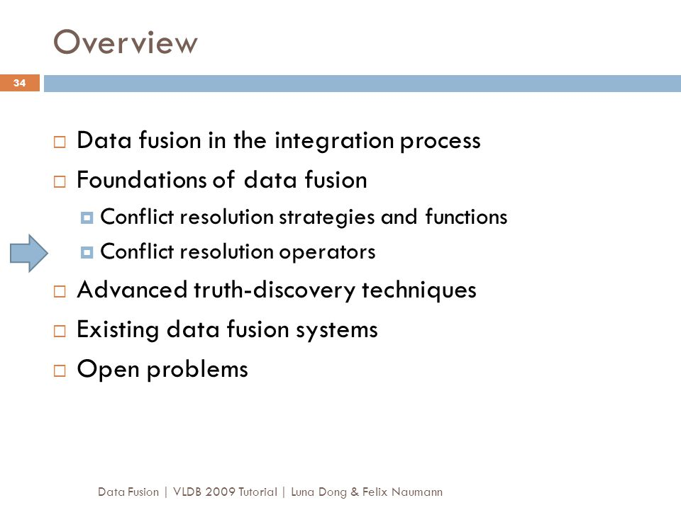 Overview Data Fusion | VLDB 2009 Tutorial | Luna Dong & Felix Naumann 34  Data fusion in the integration process  Foundations of data fusion  Confl