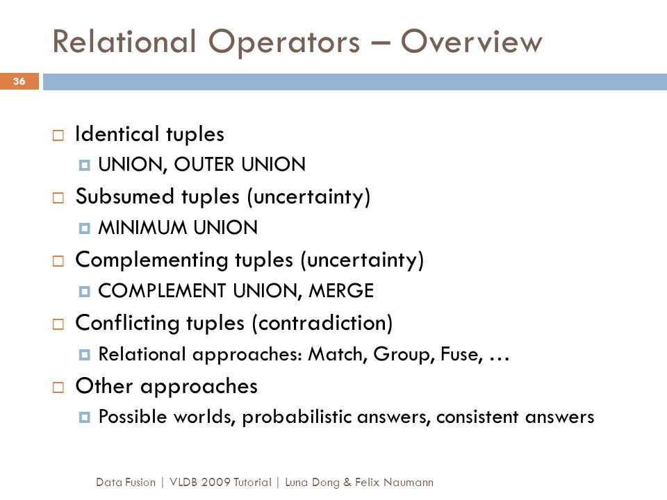 Relational Operators – Overview Data Fusion | VLDB 2009 Tutorial | Luna Dong & Felix Naumann 36  Identical tuples  UNION, OUTER UNION  Subsumed tup