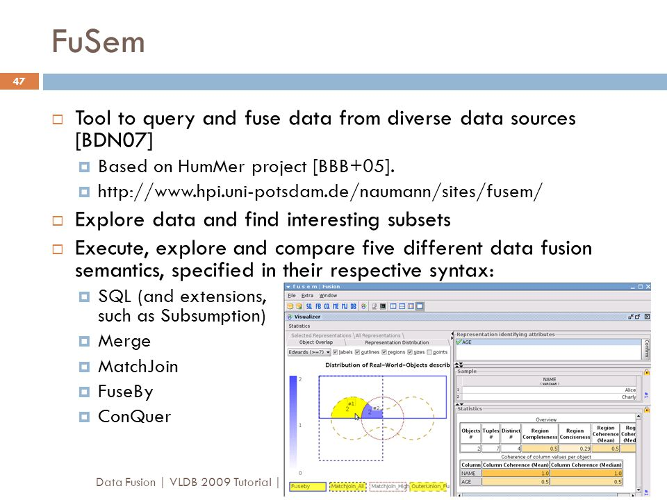 FuSem Data Fusion | VLDB 2009 Tutorial | Luna Dong & Felix Naumann 47  Tool to query and fuse data from diverse data sources [BDN07]  Based on HumMe