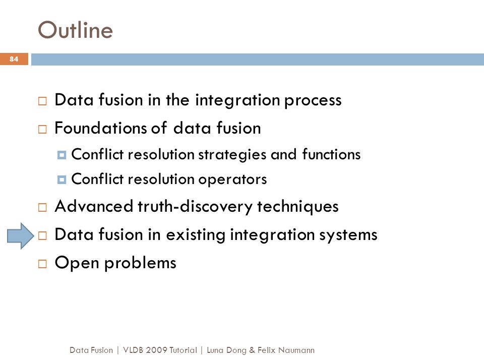 Outline Data Fusion | VLDB 2009 Tutorial | Luna Dong & Felix Naumann 84  Data fusion in the integration process  Foundations of data fusion  Confli