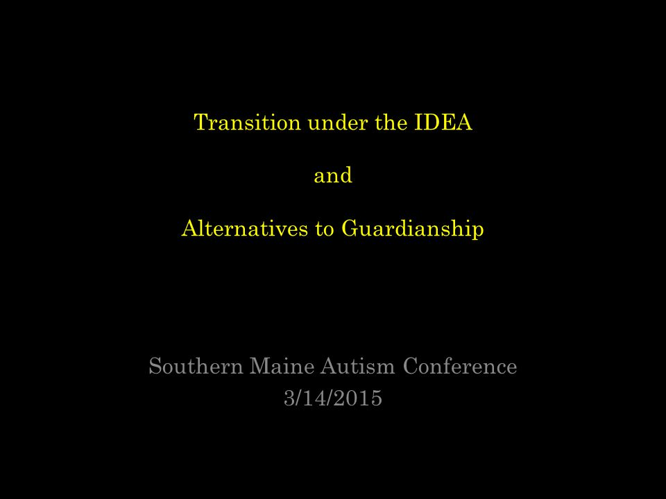 Transition under the IDEA and Alternatives to Guardianship Southern Maine Autism Conference 3/14/2015