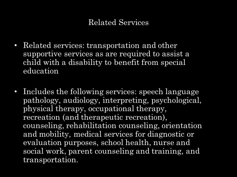 Related Services Related services: transportation and other supportive services as are required to assist a child with a disability to benefit from special education Includes the following services: speech language pathology, audiology, interpreting, psychological, physical therapy, occupational therapy, recreation (and therapeutic recreation), counseling, rehabilitation counseling, orientation and mobility, medical services for diagnostic or evaluation purposes, school health, nurse and social work, parent counseling and training, and transportation.