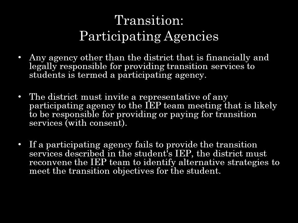 Transition: Participating Agencies Any agency other than the district that is financially and legally responsible for providing transition services to students is termed a participating agency.