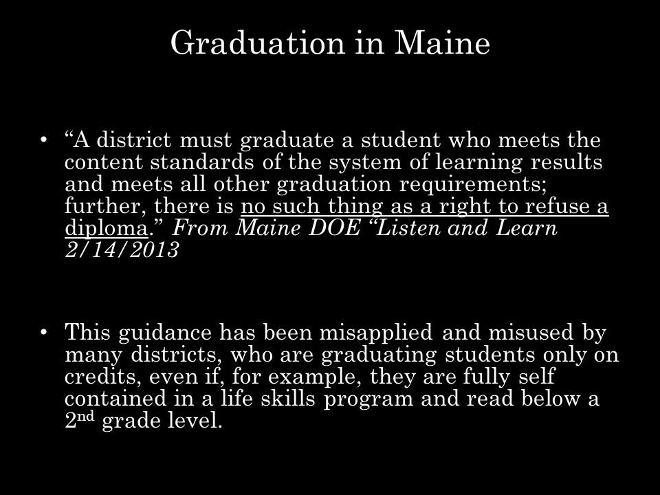 Graduation in Maine A district must graduate a student who meets the content standards of the system of learning results and meets all other graduation requirements; further, there is no such thing as a right to refuse a diploma. From Maine DOE Listen and Learn 2/14/2013 This guidance has been misapplied and misused by many districts, who are graduating students only on credits, even if, for example, they are fully self contained in a life skills program and read below a 2 nd grade level.