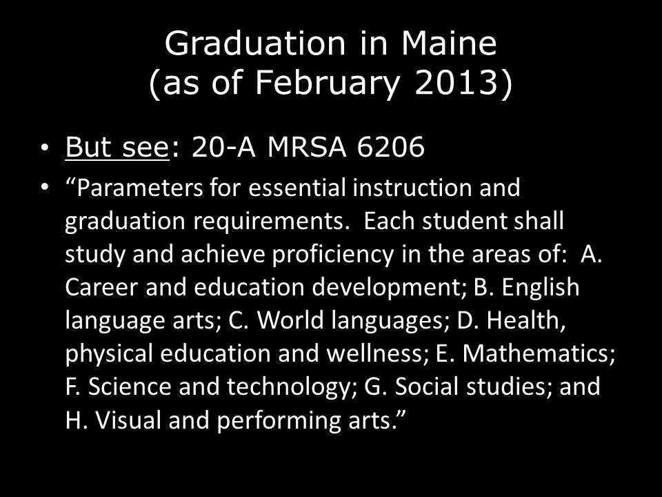 """Graduation in Maine (as of February 2013) But see: 20-A MRSA 6206 """"Parameters for essential instruction and graduation requirements. Each student shal"""