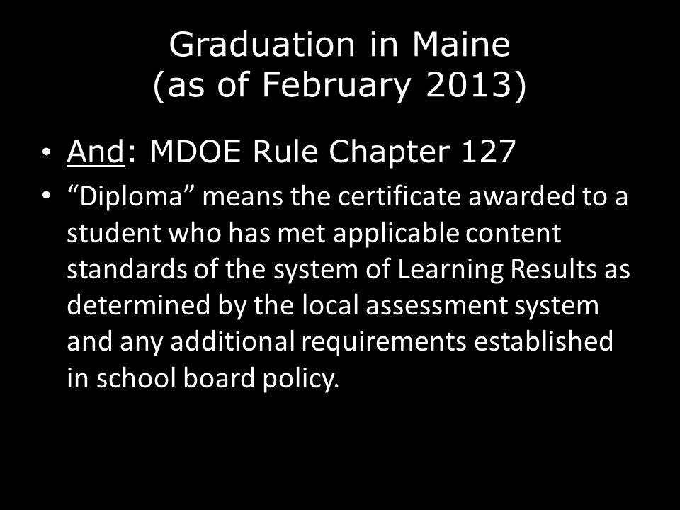 Graduation in Maine (as of February 2013) And: MDOE Rule Chapter 127 Diploma means the certificate awarded to a student who has met applicable content standards of the system of Learning Results as determined by the local assessment system and any additional requirements established in school board policy.