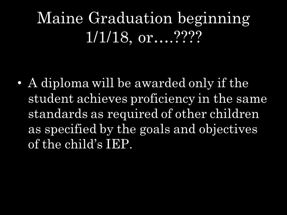 Maine Graduation beginning 1/1/18, or….???? A diploma will be awarded only if the student achieves proficiency in the same standards as required of ot