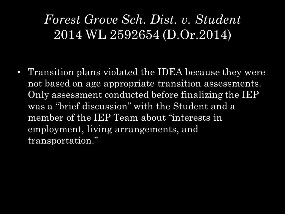 Forest Grove Sch. Dist. v. Student 2014 WL 2592654 (D.Or.2014) Transition plans violated the IDEA because they were not based on age appropriate trans