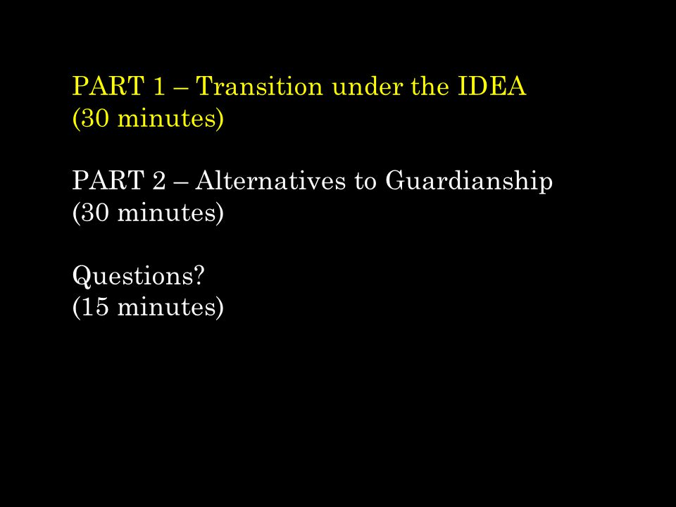 PART 1 – Transition under the IDEA (30 minutes) PART 2 – Alternatives to Guardianship (30 minutes) Questions.