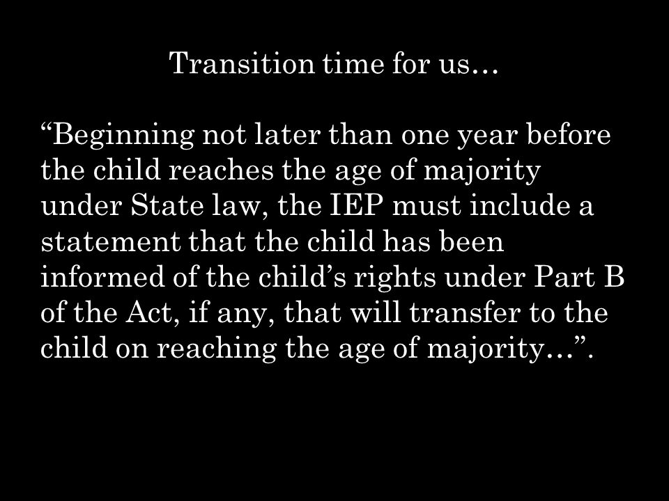 """Transition time for us… """"Beginning not later than one year before the child reaches the age of majority under State law, the IEP must include a statem"""