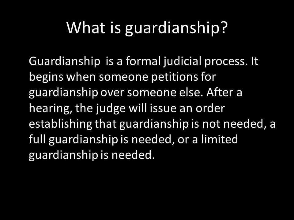 What is guardianship? Guardianship is a formal judicial process. It begins when someone petitions for guardianship over someone else. After a hearing,