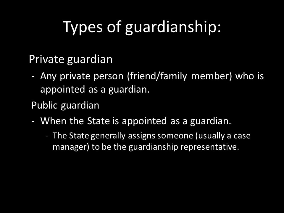 Types of guardianship: Private guardian -Any private person (friend/family member) who is appointed as a guardian. Public guardian -When the State is