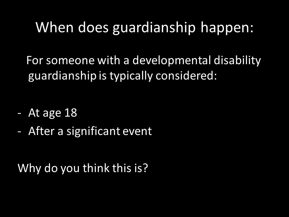 When does guardianship happen: For someone with a developmental disability guardianship is typically considered: -At age 18 -After a significant event Why do you think this is