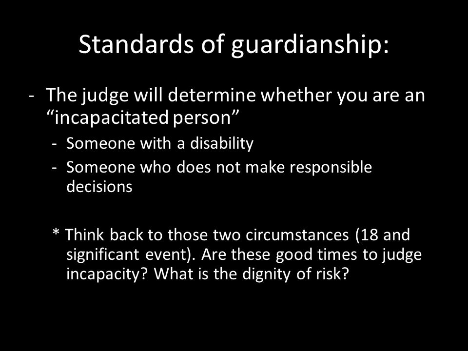 """Standards of guardianship: -The judge will determine whether you are an """"incapacitated person"""" -Someone with a disability -Someone who does not make r"""