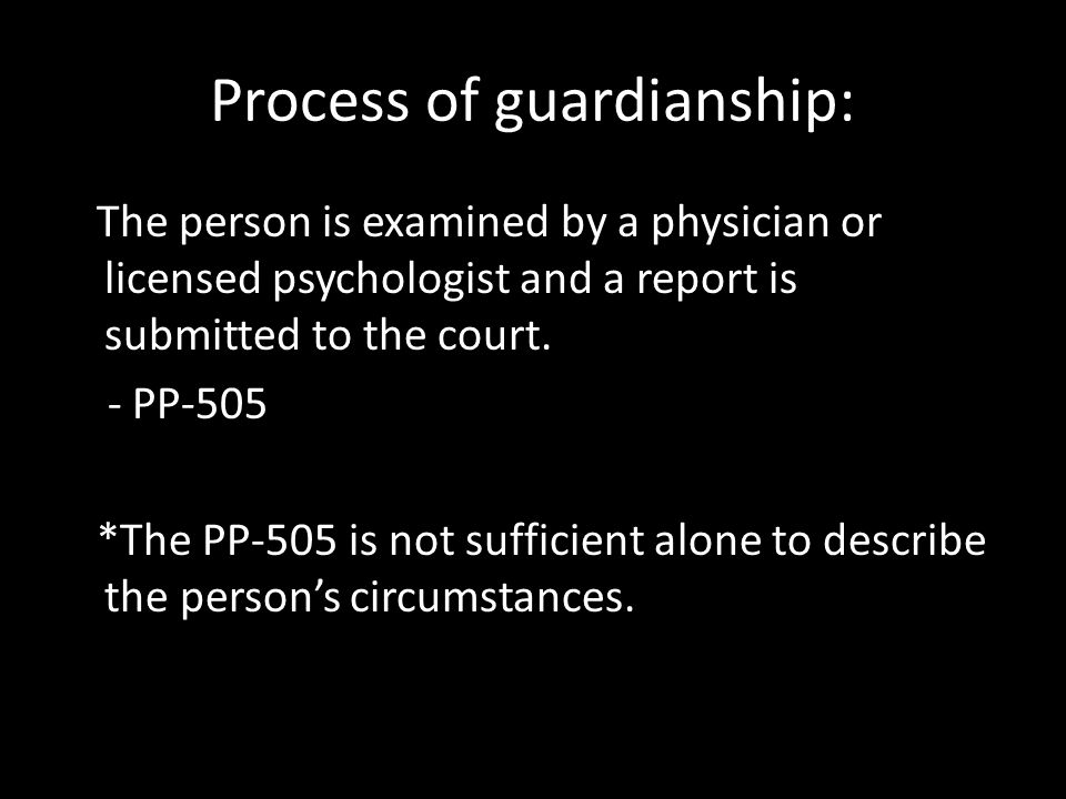 Process of guardianship: The person is examined by a physician or licensed psychologist and a report is submitted to the court.