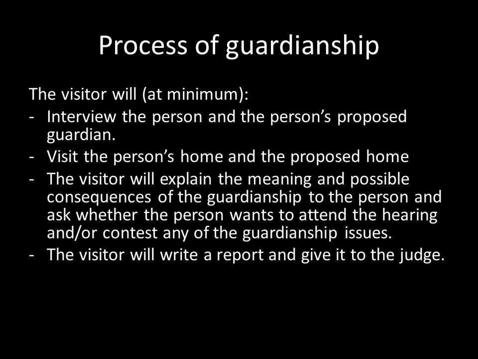 Process of guardianship The visitor will (at minimum): -Interview the person and the person's proposed guardian. -Visit the person's home and the prop