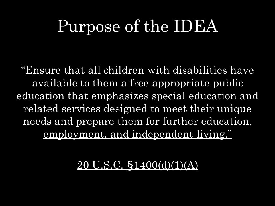 """Purpose of the IDEA """"Ensure that all children with disabilities have available to them a free appropriate public education that emphasizes special edu"""