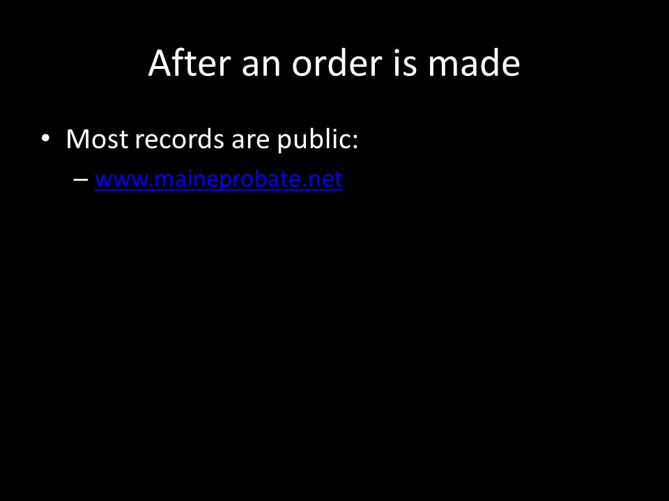 After an order is made Most records are public: – www.maineprobate.net www.maineprobate.net