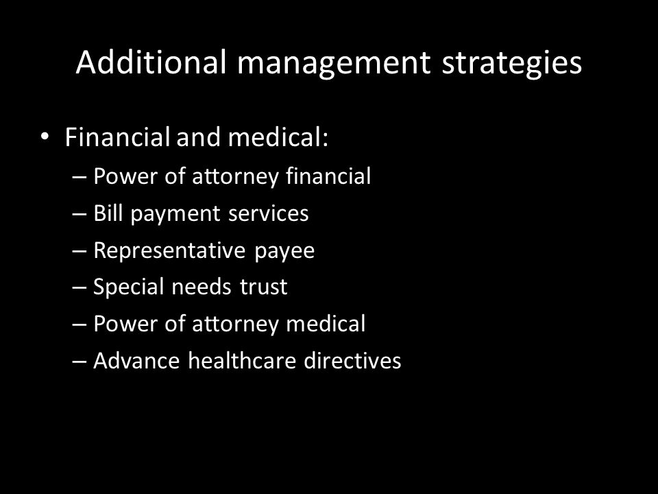 Additional management strategies Financial and medical: – Power of attorney financial – Bill payment services – Representative payee – Special needs trust – Power of attorney medical – Advance healthcare directives