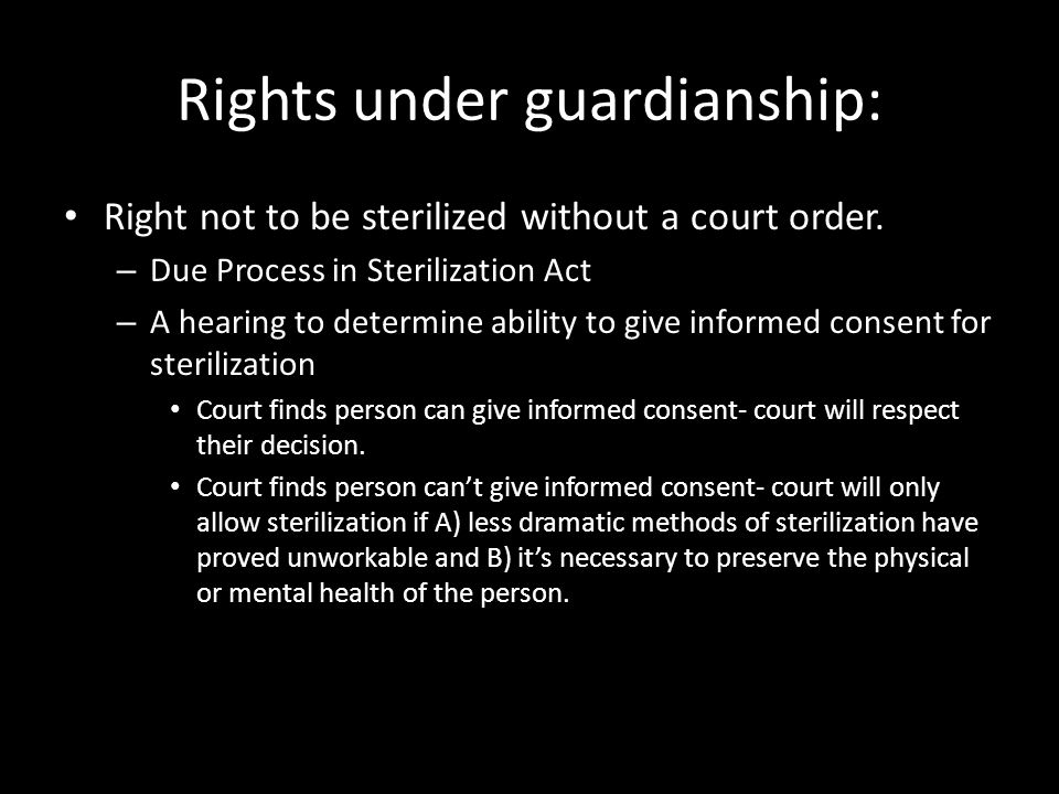 Rights under guardianship: Right not to be sterilized without a court order. – Due Process in Sterilization Act – A hearing to determine ability to gi
