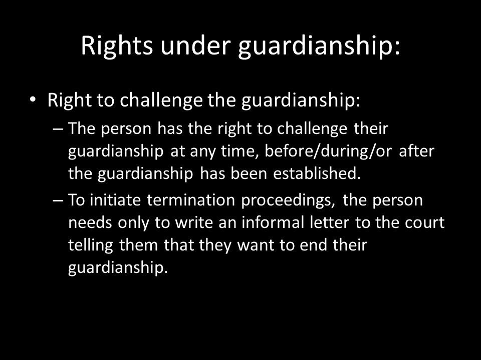 Rights under guardianship: Right to challenge the guardianship: – The person has the right to challenge their guardianship at any time, before/during/or after the guardianship has been established.