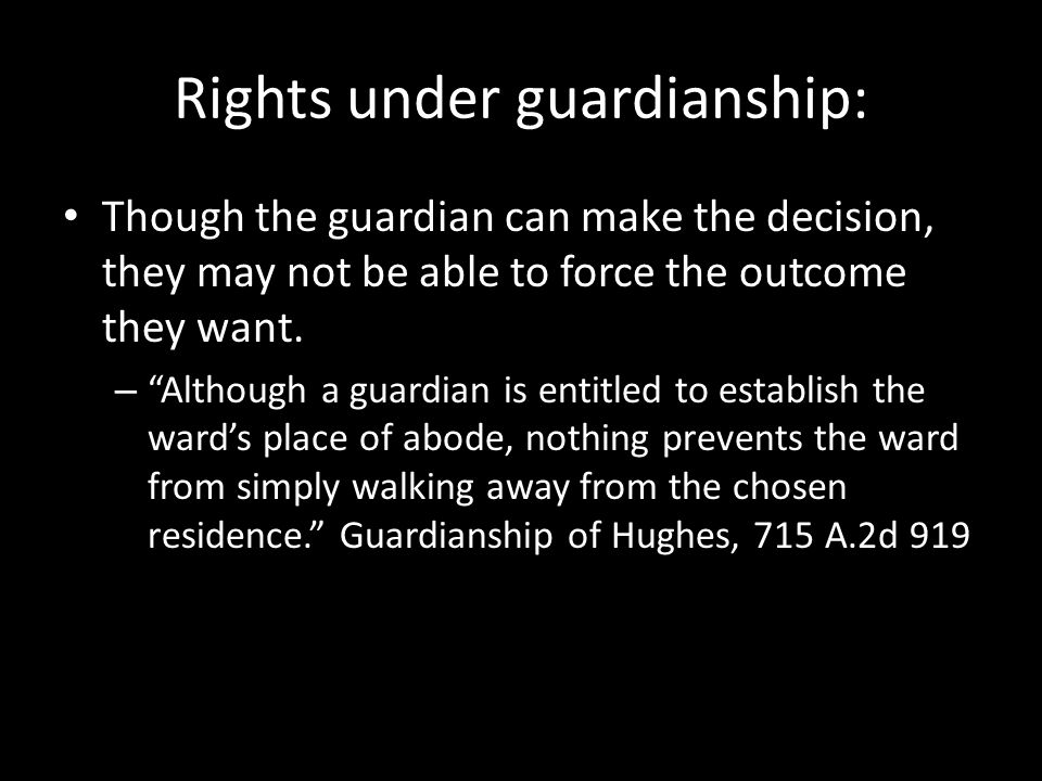 Rights under guardianship: Though the guardian can make the decision, they may not be able to force the outcome they want.