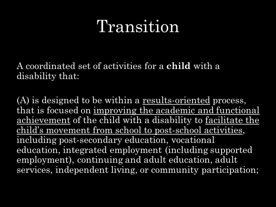 Transition A coordinated set of activities for a child with a disability that: (A) is designed to be within a results-oriented process, that is focused on improving the academic and functional achievement of the child with a disability to facilitate the child's movement from school to post-school activities, including post-secondary education, vocational education, integrated employment (including supported employment), continuing and adult education, adult services, independent living, or community participation;