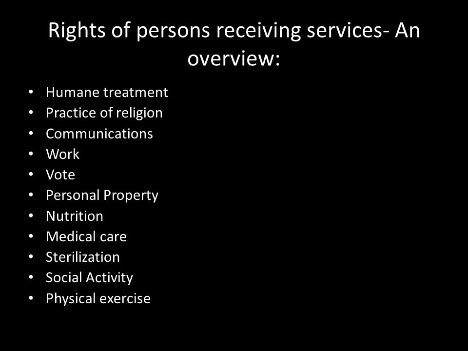 Rights of persons receiving services- An overview: Humane treatment Practice of religion Communications Work Vote Personal Property Nutrition Medical care Sterilization Social Activity Physical exercise