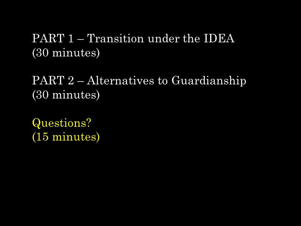 PART 1 – Transition under the IDEA (30 minutes) PART 2 – Alternatives to Guardianship (30 minutes) Questions? (15 minutes)