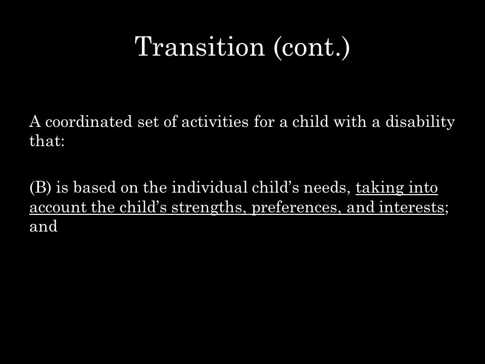 Transition (cont.) A coordinated set of activities for a child with a disability that: (B) is based on the individual child's needs, taking into accou