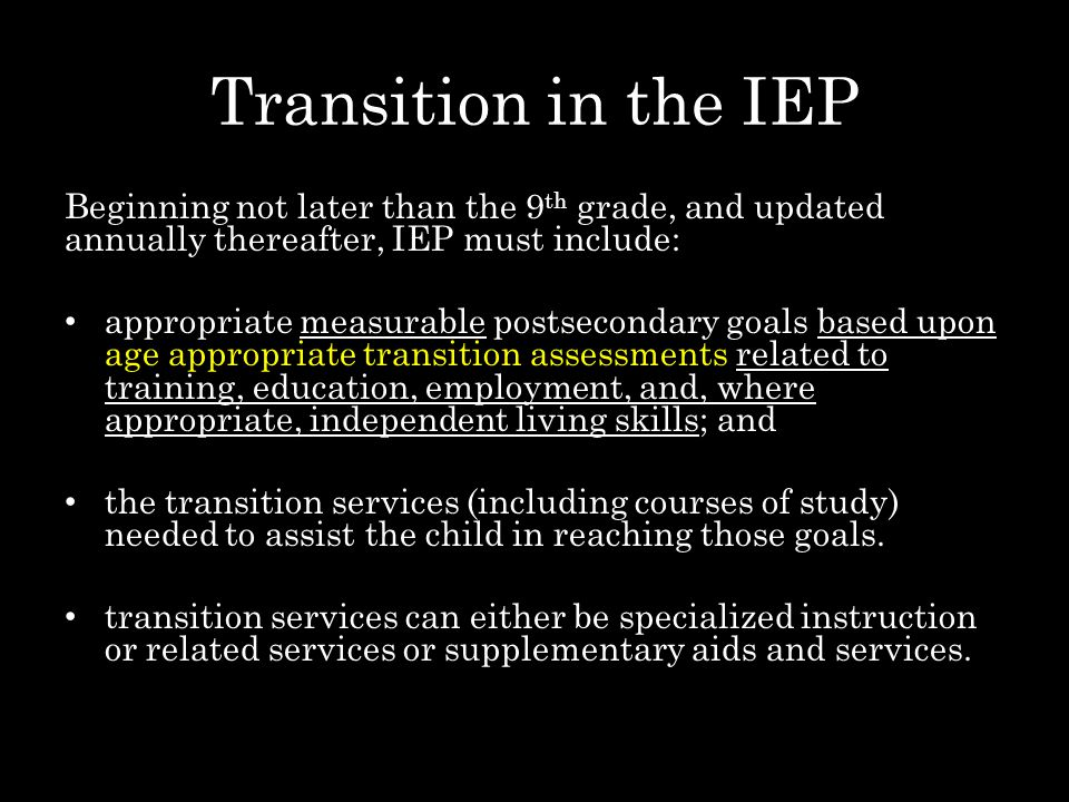 Transition in the IEP Beginning not later than the 9 th grade, and updated annually thereafter, IEP must include: appropriate measurable postsecondary