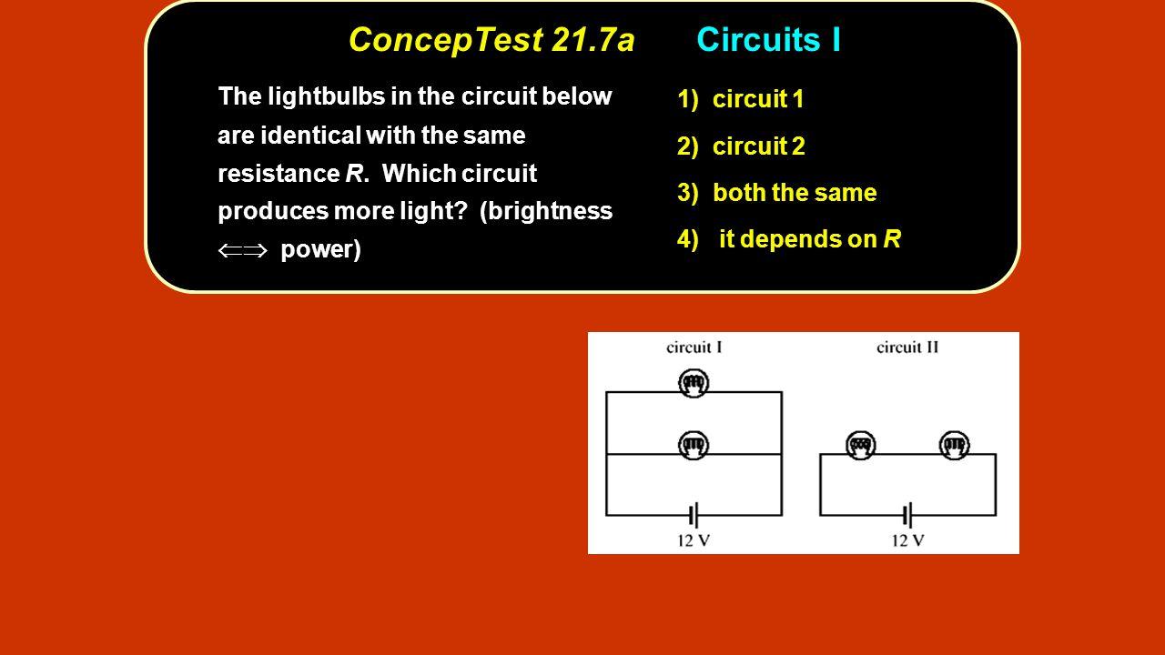 ConcepTest 21.7aCircuits I circuit 1 1) circuit 1 circuit 2 2) circuit 2 both the same 3) both the same it depends on R 4) it depends on R The lightbu