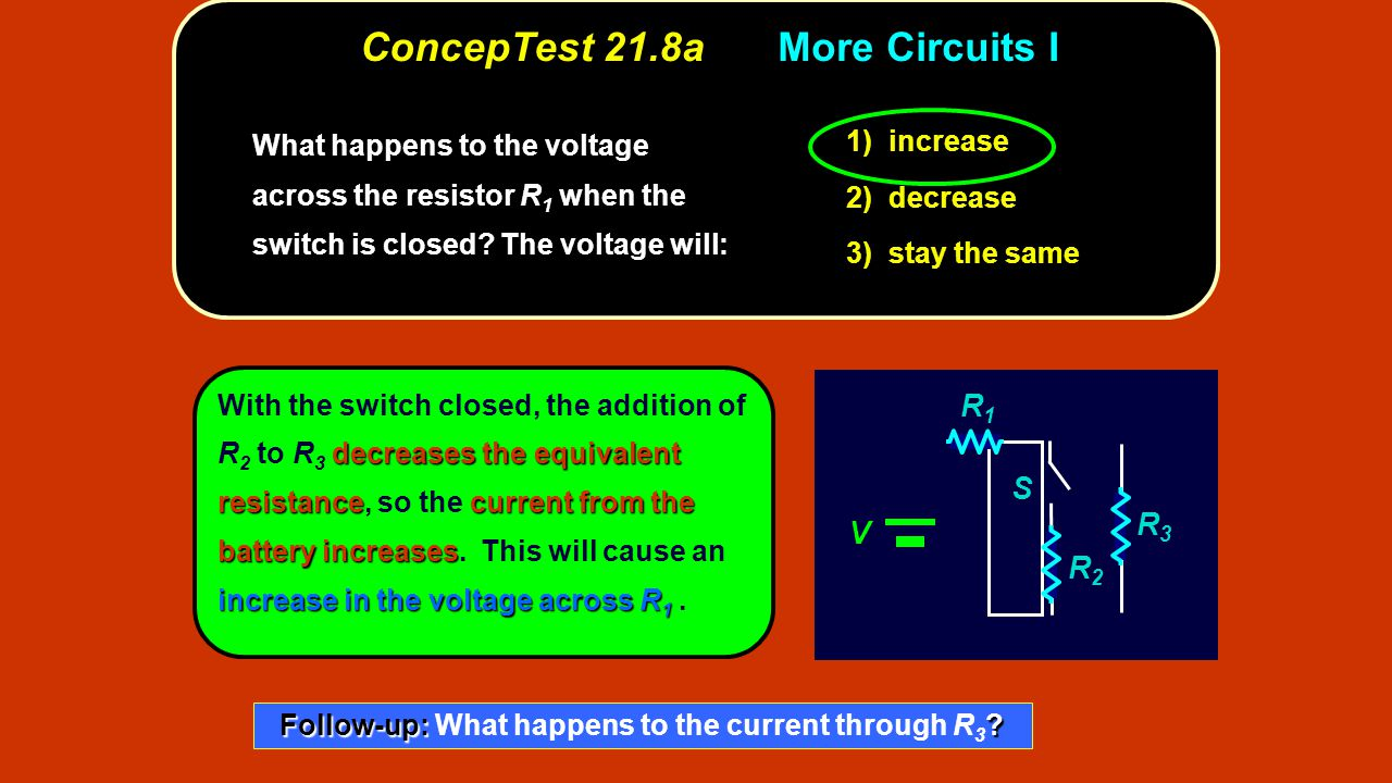 ConcepTest 21.8aMore Circuits I increase 1) increase decrease 2) decrease stay the same 3) stay the same What happens to the voltage across the resist