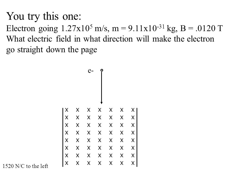 You try this one: Electron going 1.27x10 5 m/s, m = 9.11x10 -31 kg, B =.0120 T What electric field in what direction will make the electron go straight down the page e- x x x x x x x 1520 N/C to the left