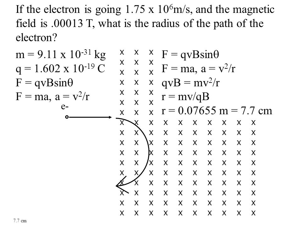 If the electron is going 1.75 x 10 6 m/s, and the magnetic field is.00013 T, what is the radius of the path of the electron.