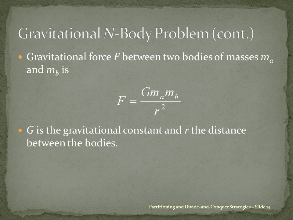 Gravitational force F between two bodies of masses m a and m b is G is the gravitational constant and r the distance between the bodies.
