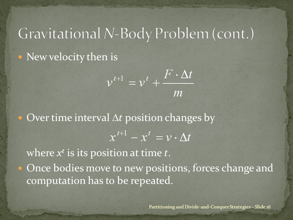 New velocity then is Over time interval  t position changes by where x t is its position at time t. Once bodies move to new positions, forces change