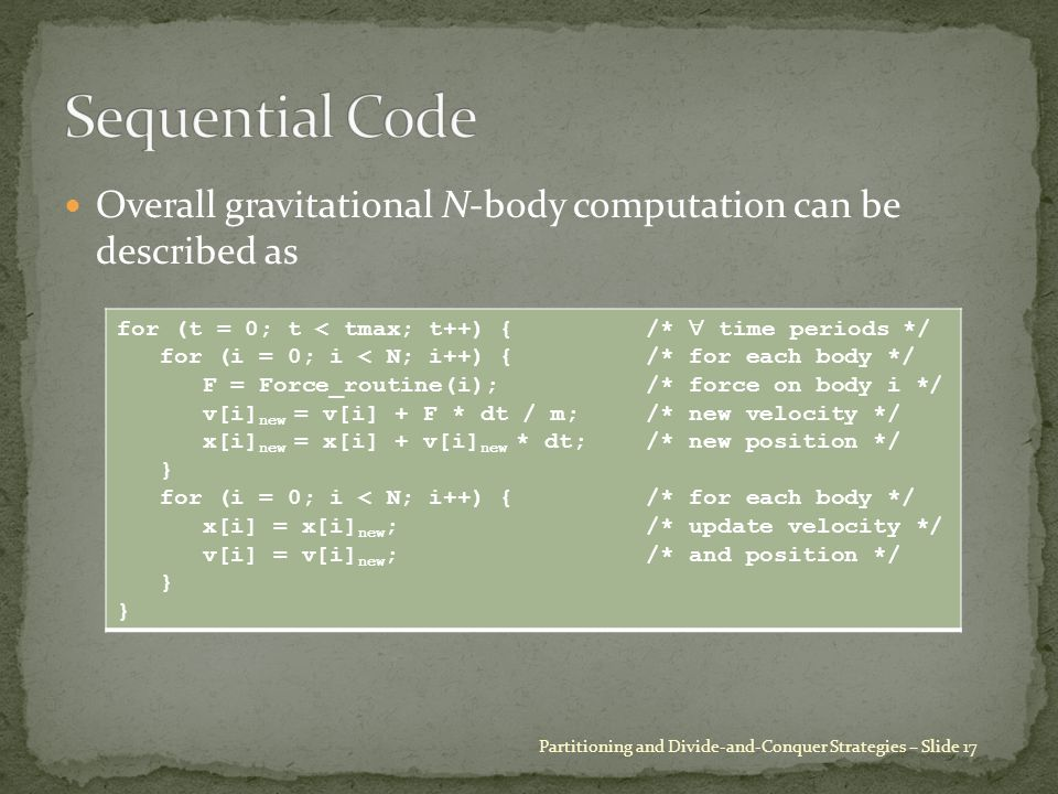 Overall gravitational N-body computation can be described as Partitioning and Divide-and-Conquer Strategies – Slide 17 for (t = 0; t < tmax; t++) {/*  time periods */ for (i = 0; i < N; i++) {/* for each body */ F = Force_routine(i);/* force on body i */ v[i] new = v[i] + F * dt / m;/* new velocity */ x[i] new = x[i] + v[i] new * dt;/* new position */ } for (i = 0; i < N; i++) {/* for each body */ x[i] = x[i] new ;/* update velocity */ v[i] = v[i] new ;/* and position */ }