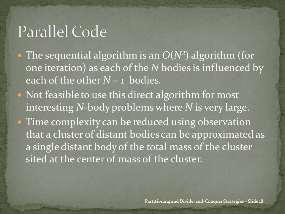 The sequential algorithm is an O(N²) algorithm (for one iteration) as each of the N bodies is influenced by each of the other N – 1 bodies.