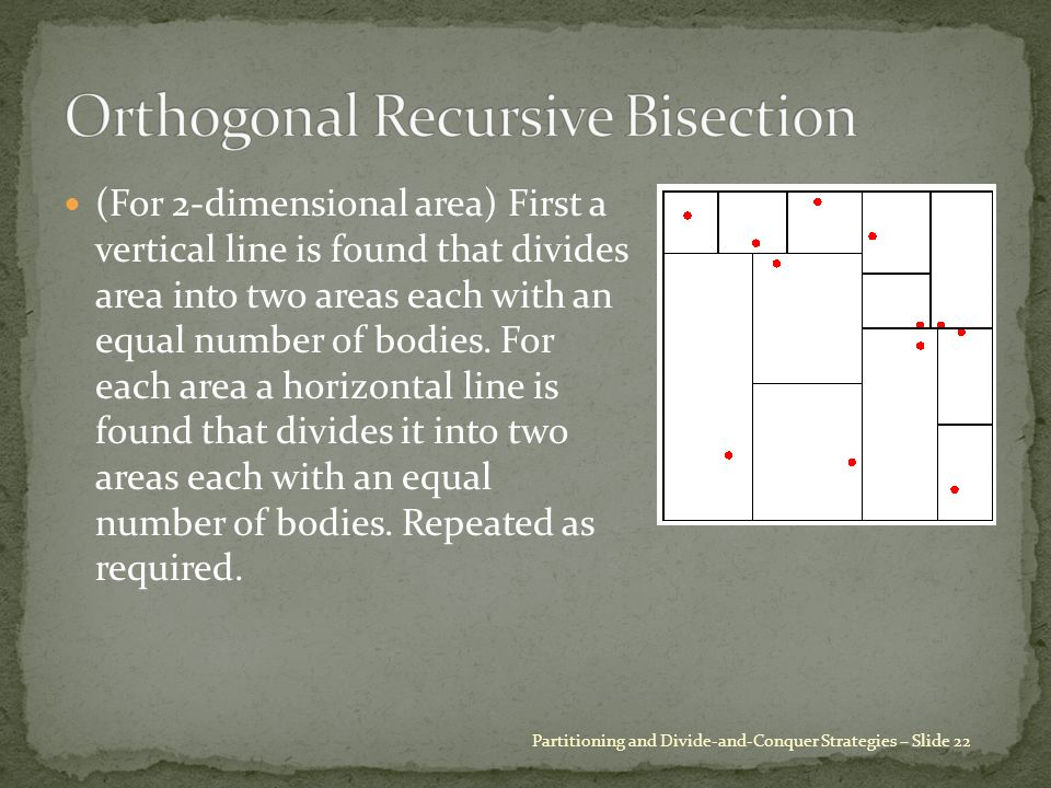 (For 2-dimensional area) First a vertical line is found that divides area into two areas each with an equal number of bodies. For each area a horizont