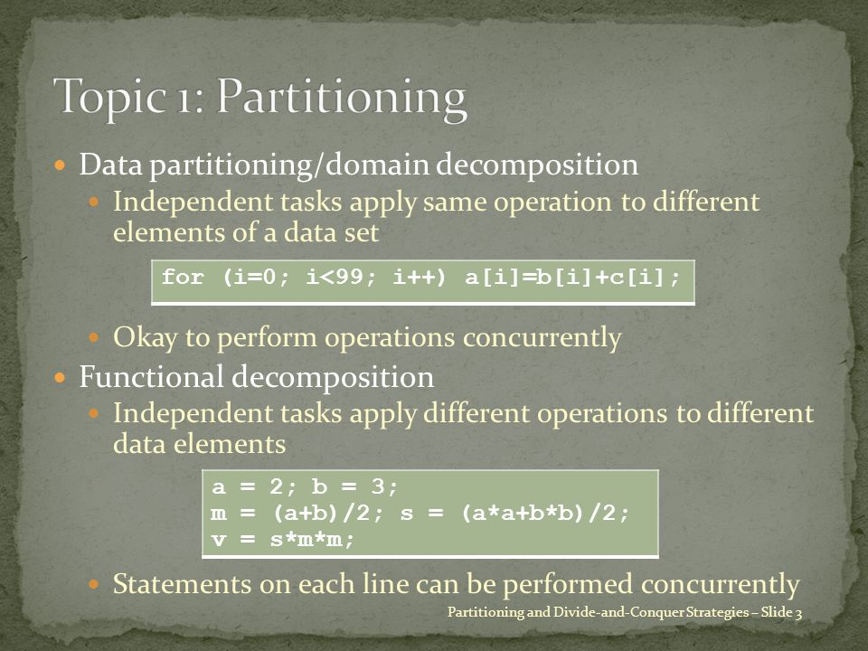 Data partitioning/domain decomposition Independent tasks apply same operation to different elements of a data set Okay to perform operations concurrently Functional decomposition Independent tasks apply different operations to different data elements Statements on each line can be performed concurrently Partitioning and Divide-and-Conquer Strategies – Slide 3 for (i=0; i<99; i++) a[i]=b[i]+c[i]; a = 2; b = 3; m = (a+b)/2; s = (a*a+b*b)/2; v = s*m*m;