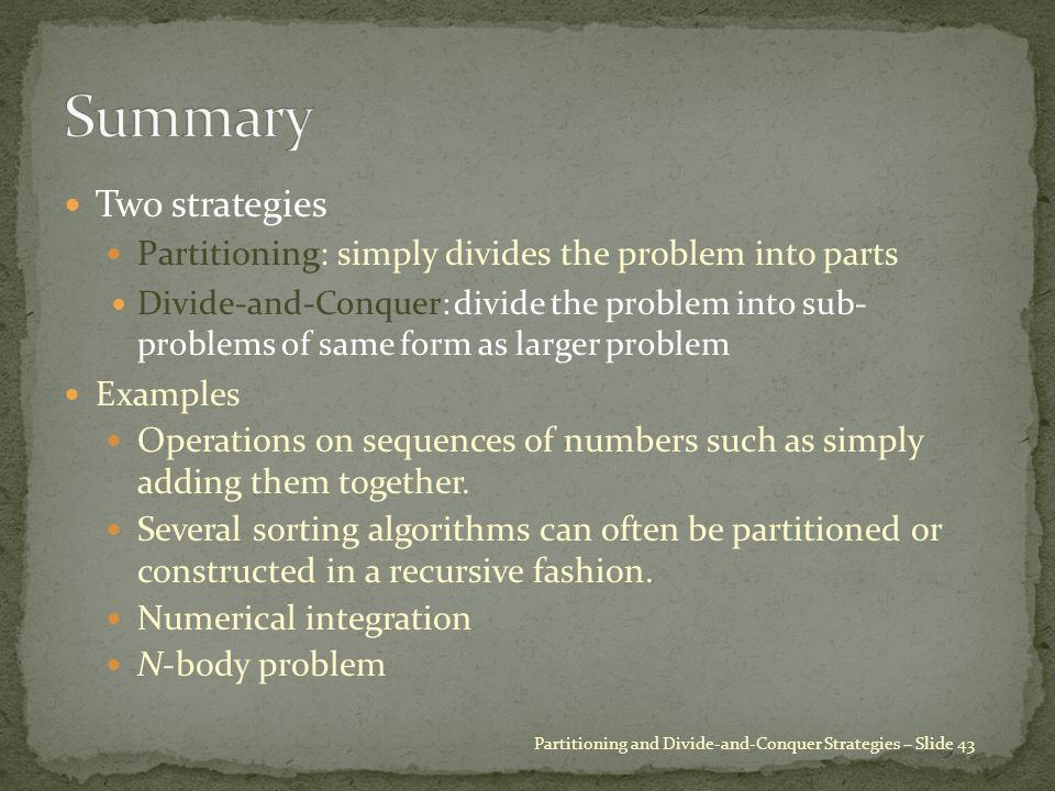 Two strategies Partitioning: simply divides the problem into parts Divide-and-Conquer: divide the problem into sub- problems of same form as larger pr