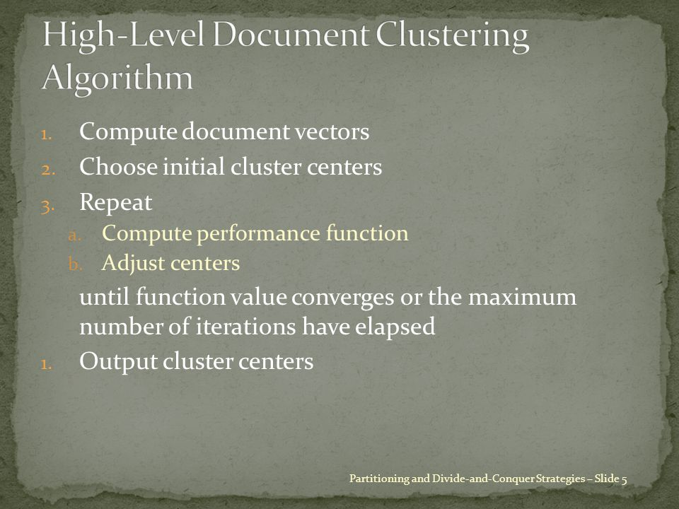 1. Compute document vectors 2. Choose initial cluster centers 3. Repeat a. Compute performance function b. Adjust centers until function value converg