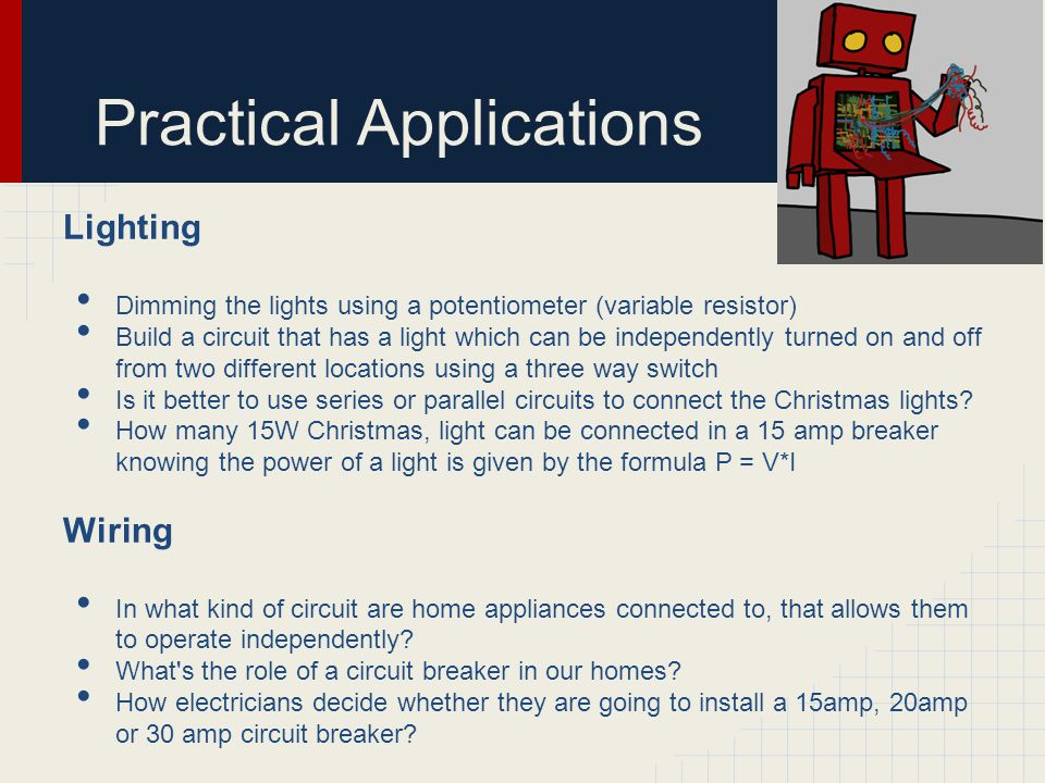 Practical Applications Lighting Dimming the lights using a potentiometer (variable resistor) Build a circuit that has a light which can be independent