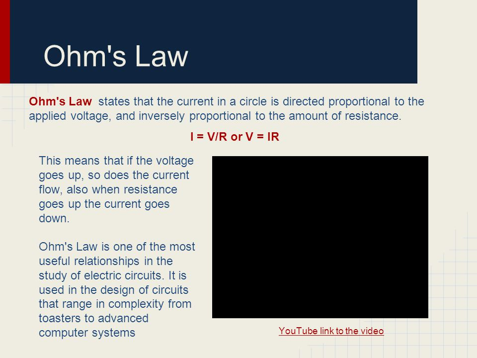 Ohm's Law Ohm's Law states that the current in a circle is directed proportional to the applied voltage, and inversely proportional to the amount of r