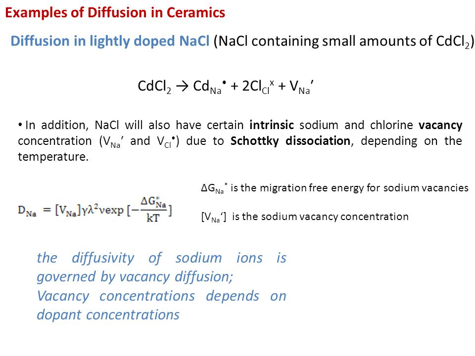 Examples of Diffusion in Ceramics Diffusion in lightly doped NaCl (NaCl containing small amounts of CdCl 2 ) CdCl 2 → Cd Na + 2Cl Cl x + V Na ′ In addition, NaCl will also have certain intrinsic sodium and chlorine vacancy concentration (V Na ′ and V Cl ) due to Schottky dissociation, depending on the temperature.