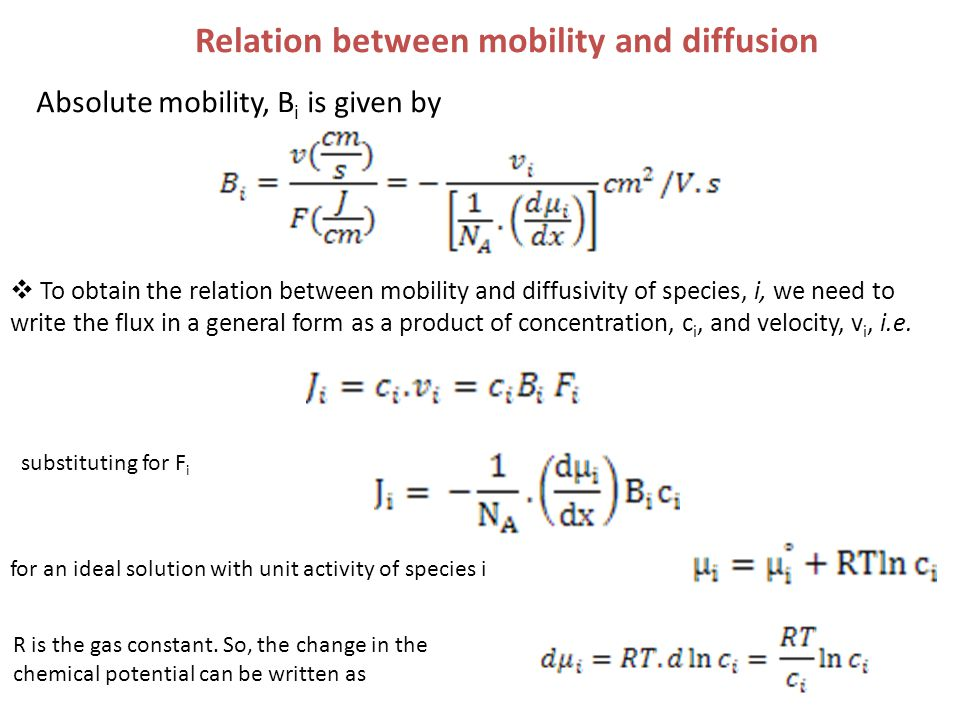 Absolute mobility, B i is given by Relation between mobility and diffusion  To obtain the relation between mobility and diffusivity of species, i, we need to write the flux in a general form as a product of concentration, c i, and velocity, v i, i.e.